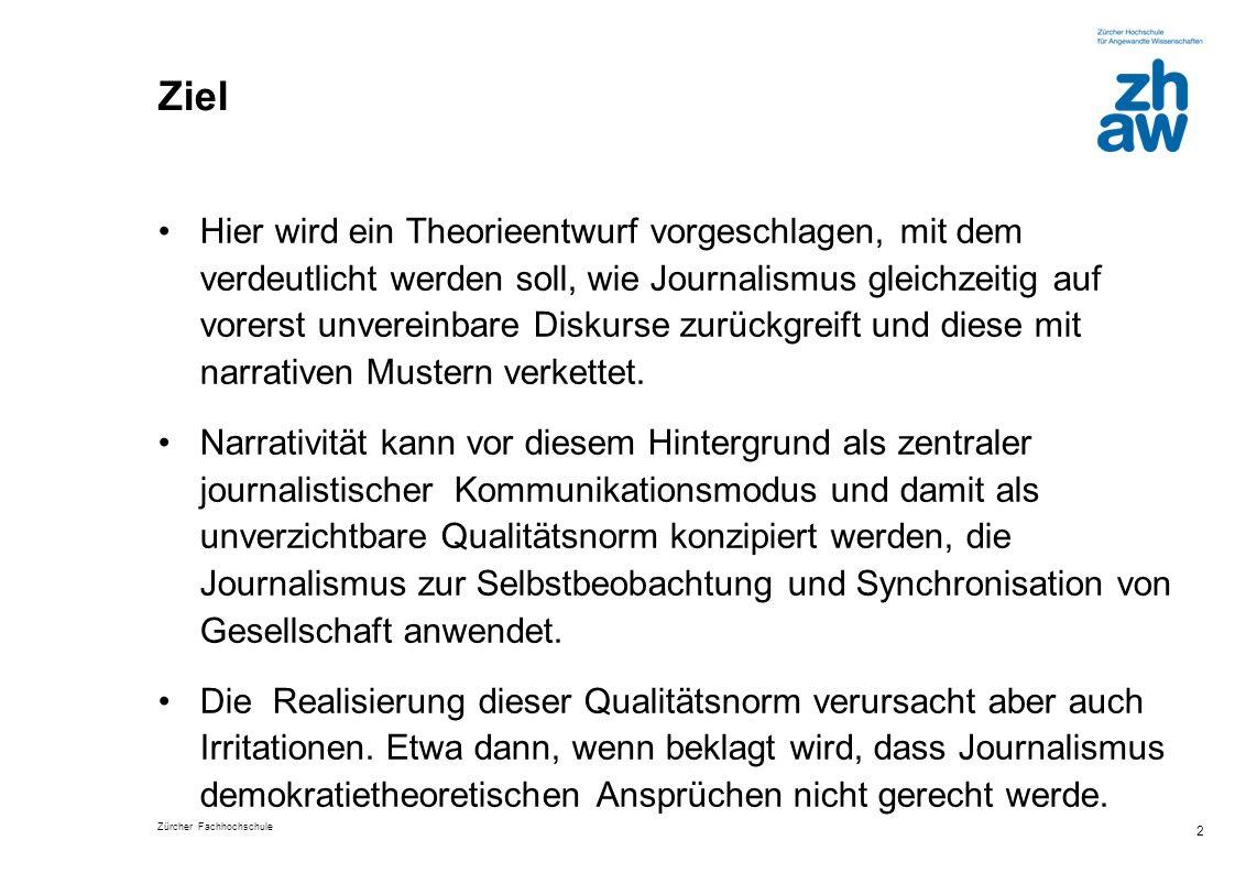 Zürcher Fachhochschule 2 Ziel Hier wird ein Theorieentwurf vorgeschlagen, mit dem verdeutlicht werden soll, wie Journalismus gleichzeitig auf vorerst