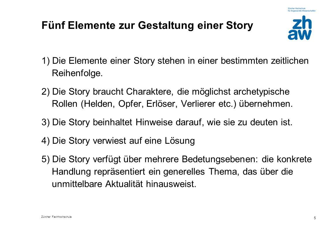 Zürcher Fachhochschule 5 Fünf Elemente zur Gestaltung einer Story 1) Die Elemente einer Story stehen in einer bestimmten zeitlichen Reihenfolge. 2) Di