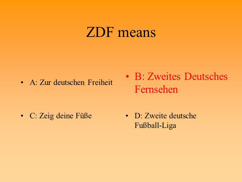 ZDF means A: Zur deutschen FreiheitB: Zweites Deutsches Fernsehen C: Zeig deine FüßeD: Zweite deutsche Fußball-Liga