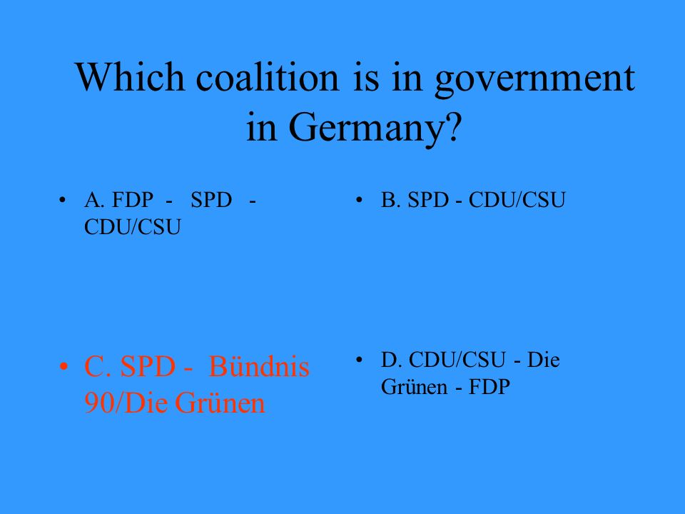 Which coalition is in government in Germany? A. FDP - SPD - CDU/CSU B. SPD - CDU/CSU C. SPD - Bündnis 90/Die Grünen D. CDU/CSU - Die Grünen - FDP