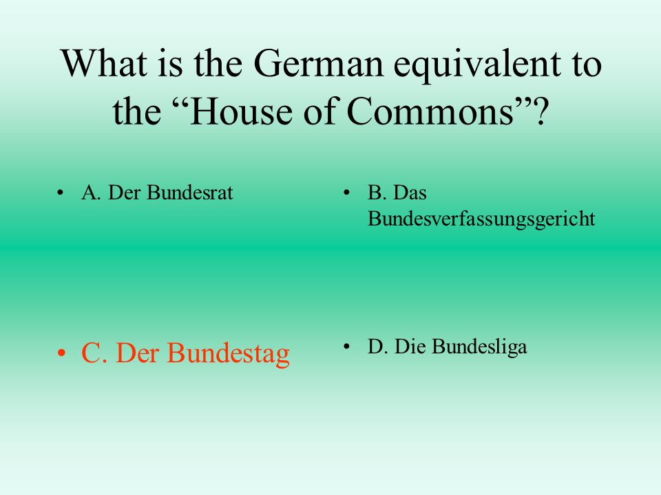 What is the German equivalent to the House of Commons? A. Der BundesratB. Das Bundesverfassungsgericht C. Der BundestagD. Die Bundesliga