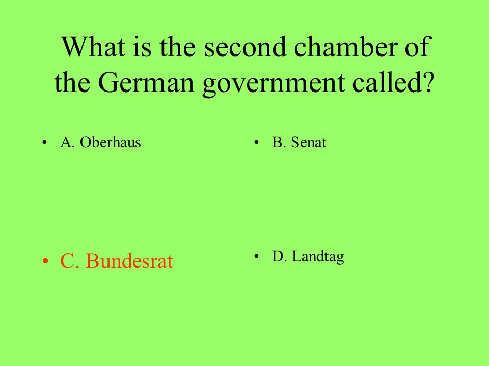 What is the second chamber of the German government called? A. OberhausB. Senat C. BundesratD. Landtag
