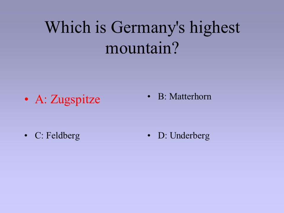 Which is Germany's highest mountain? A: ZugspitzeB: Matterhorn C: FeldbergD: Underberg