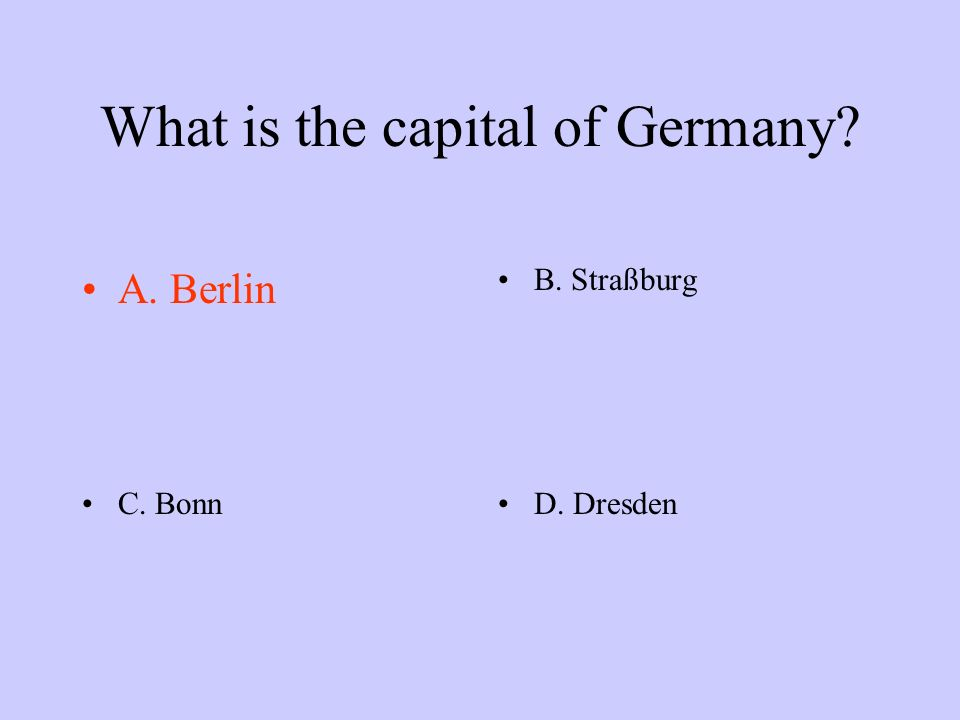 What is the capital of Germany? A. BerlinB. Straßburg C. BonnD. Dresden
