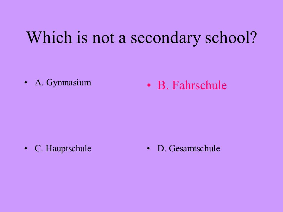 Which is not a secondary school? A. GymnasiumB. Fahrschule C. HauptschuleD. Gesamtschule