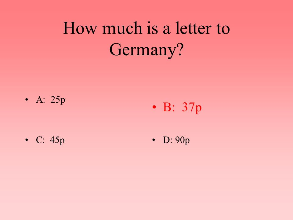 How much is a letter to Germany? A: 25pB: 37p C: 45pD: 90p