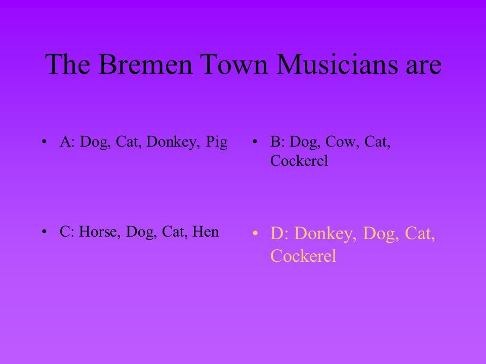 The Bremen Town Musicians are A: Dog, Cat, Donkey, PigB: Dog, Cow, Cat, Cockerel C: Horse, Dog, Cat, HenD: Donkey, Dog, Cat, Cockerel