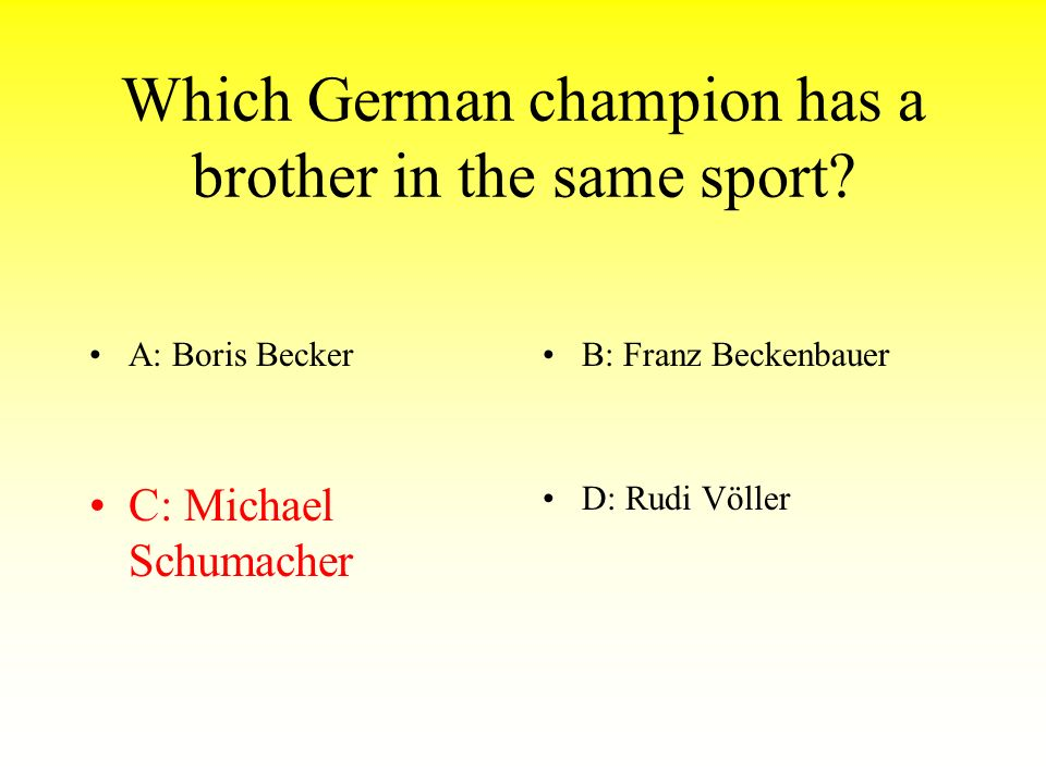 Which German champion has a brother in the same sport? A: Boris BeckerB: Franz Beckenbauer C: Michael SchumacherD: Rudi Völler
