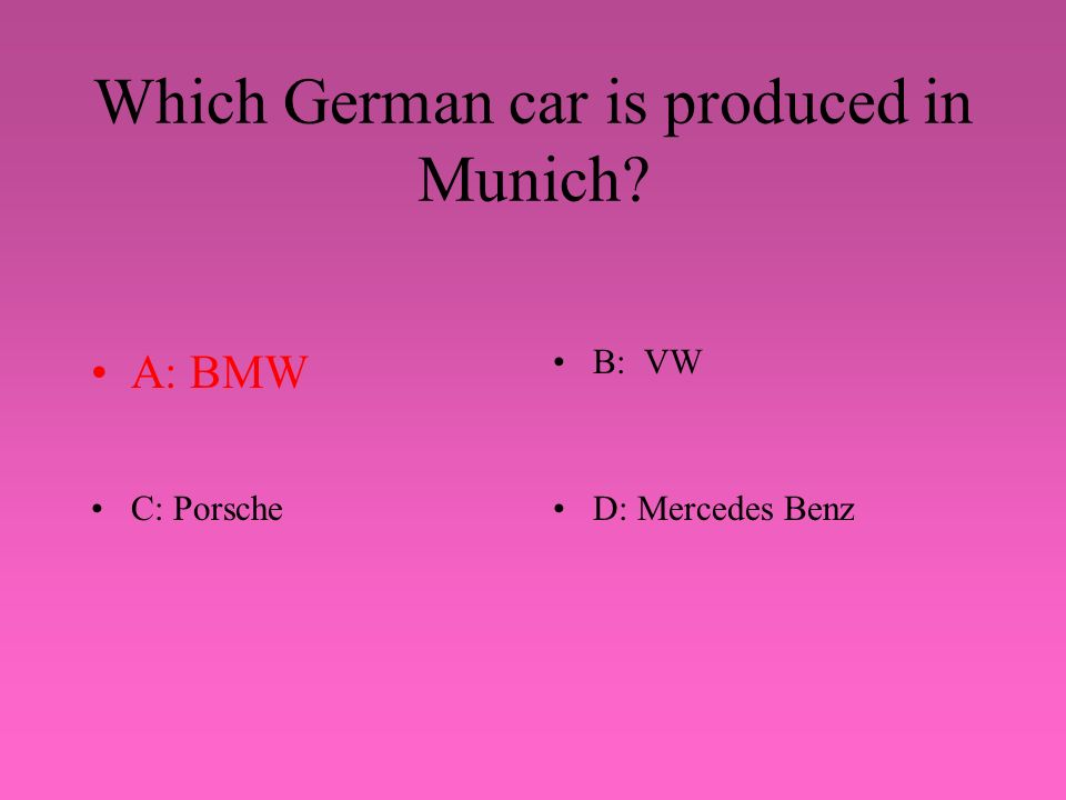Which German car is produced in Munich? A: BMWB: VW C: PorscheD: Mercedes Benz