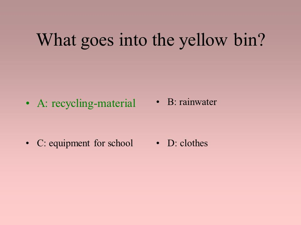 What goes into the yellow bin? A: recycling-materialB: rainwater C: equipment for schoolD: clothes