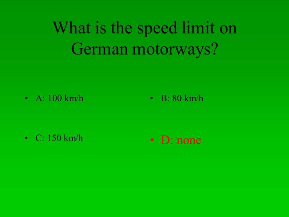 What is the speed limit on German motorways? A: 100 km/hB: 80 km/h C: 150 km/hD: none