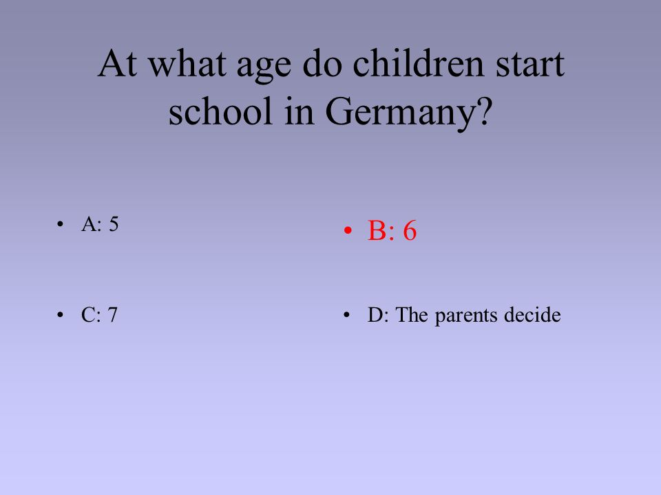 At what age do children start school in Germany? A: 5B: 6 C: 7D: The parents decide