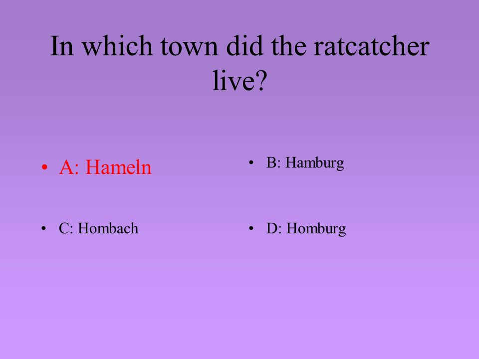 In which town did the ratcatcher live? A: HamelnB: Hamburg C: HombachD: Homburg