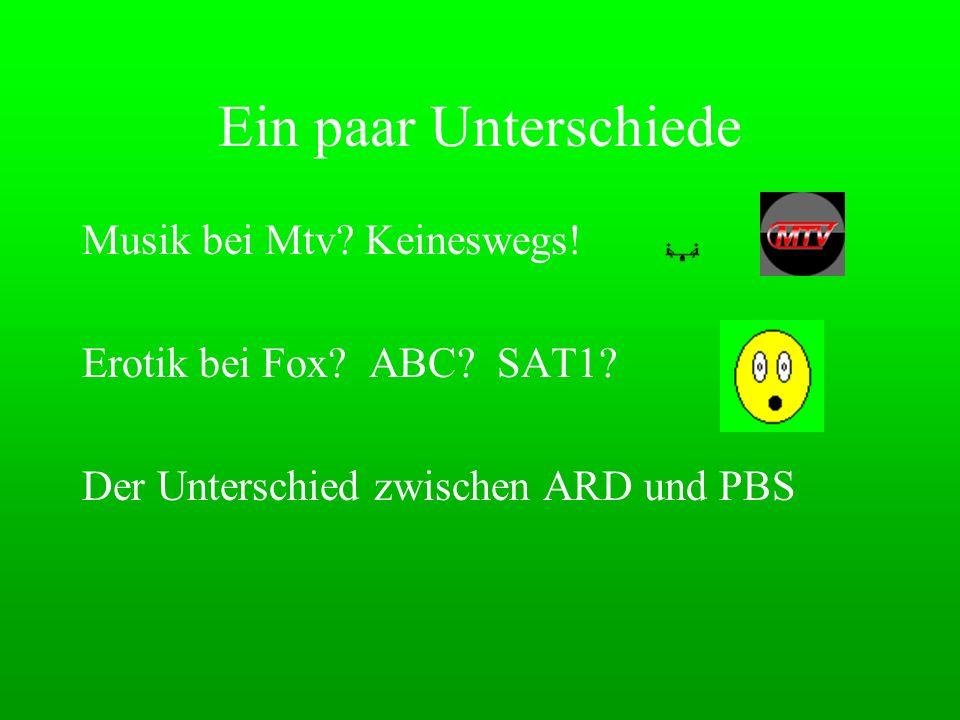 Ein paar Unterschiede Musik bei Mtv? Keineswegs! Erotik bei Fox? ABC? SAT1? Der Unterschied zwischen ARD und PBS