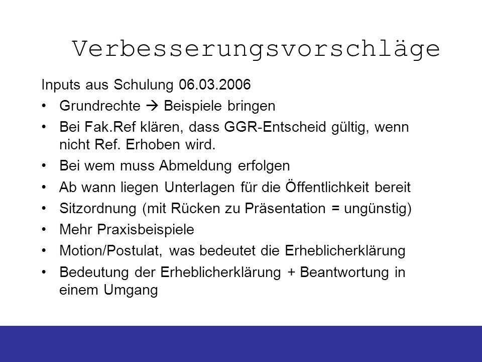 Verbesserungsvorschläge Inputs aus Schulung 06.03.2006 Grundrechte Beispiele bringen Bei Fak.Ref klären, dass GGR-Entscheid gültig, wenn nicht Ref. Er