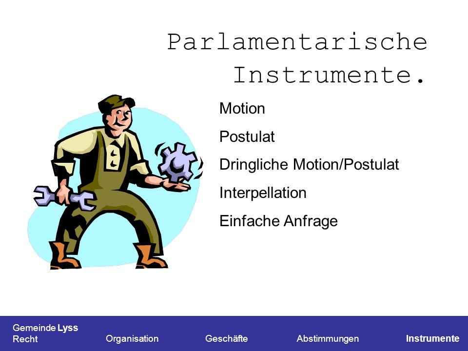 Parlamentarische Instrumente. Gemeinde Lyss Recht OrganisationGeschäfteAbstimmungenInstrumente Motion Postulat Dringliche Motion/Postulat Interpellati