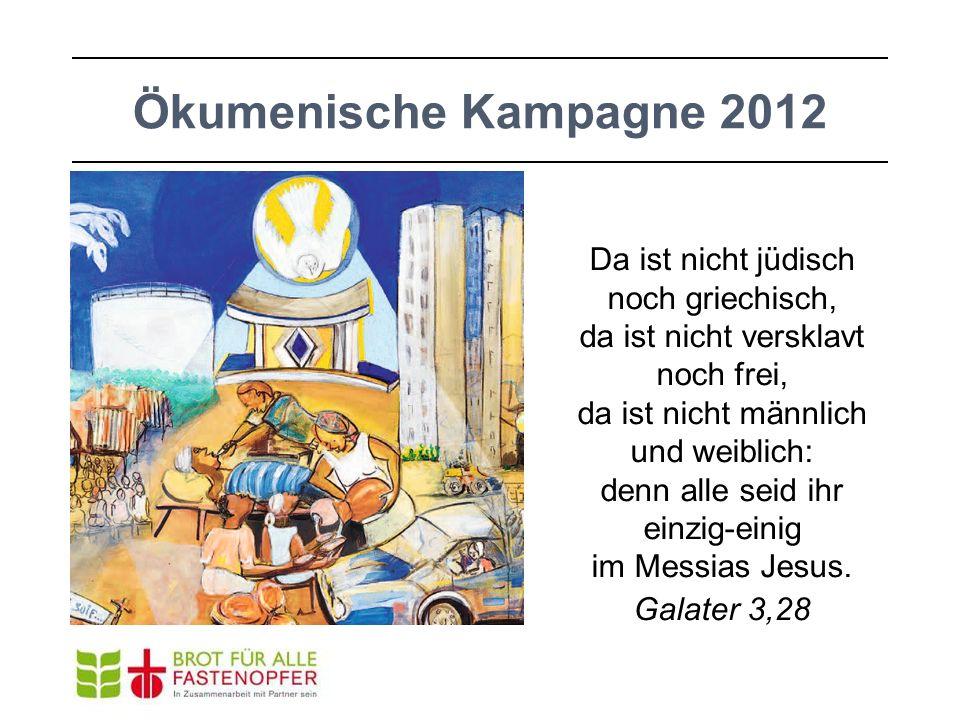 Ökumenische Kampagne 2012 Da ist nicht jüdisch noch griechisch, da ist nicht versklavt noch frei, da ist nicht männlich und weiblich: denn alle seid i