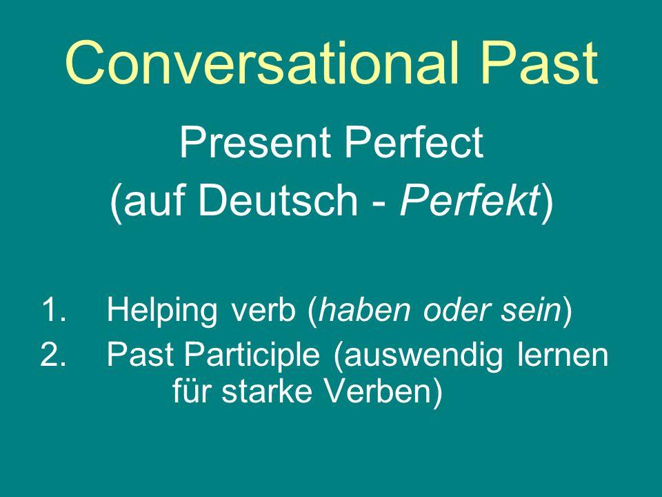 Conversational Past Present Perfect (auf Deutsch - Perfekt) 1.Helping verb (haben oder sein) 2.Past Participle (auswendig lernen für starke Verben)