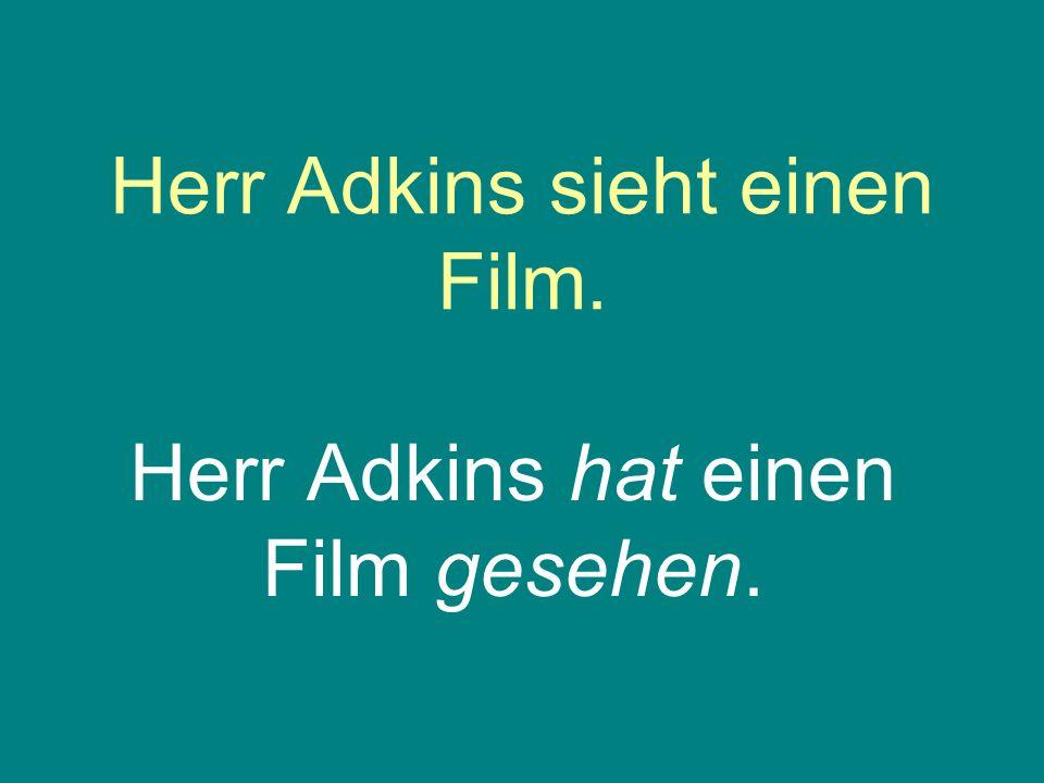 Herr Adkins sieht einen Film. Herr Adkins hat einen Film gesehen.
