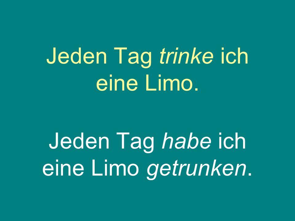 Jeden Tag trinke ich eine Limo. Jeden Tag habe ich eine Limo getrunken.