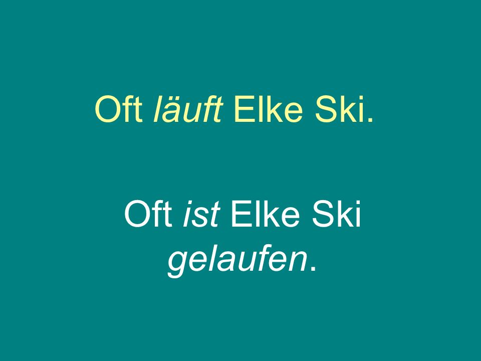 Oft läuft Elke Ski. Oft ist Elke Ski gelaufen.
