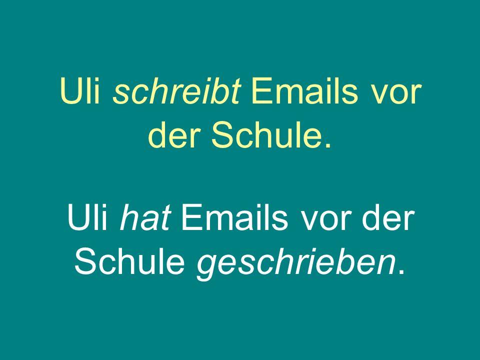Uli schreibt Emails vor der Schule. Uli hat Emails vor der Schule geschrieben.
