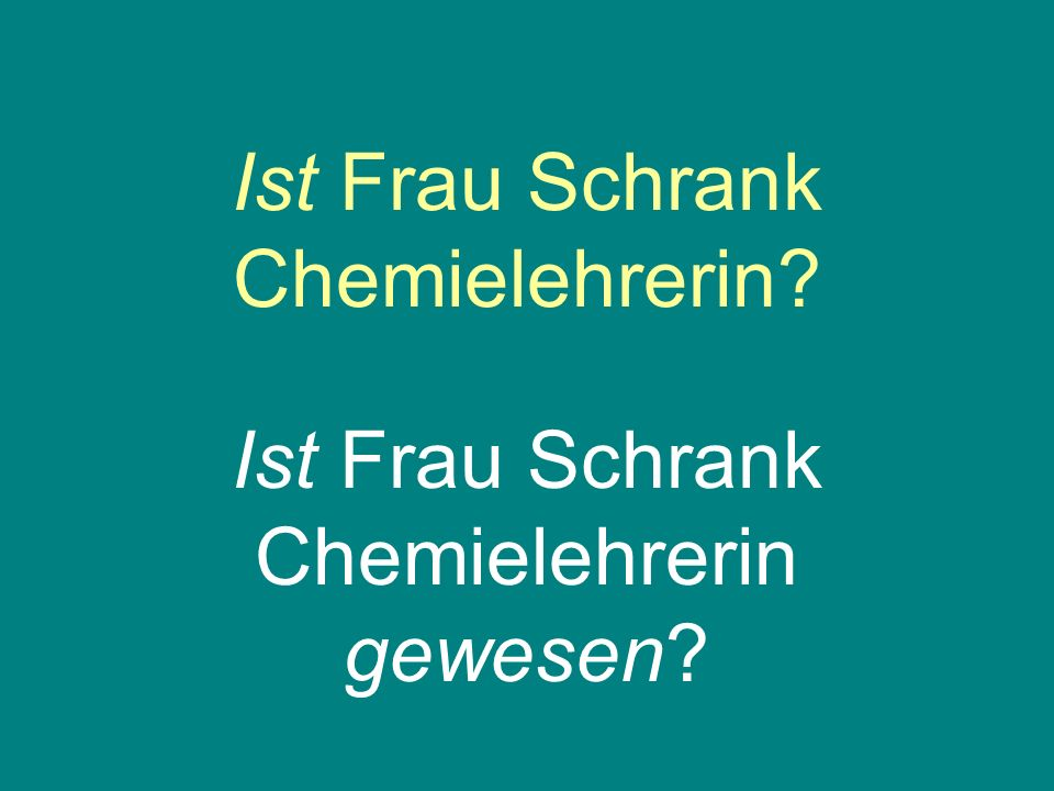 Ist Frau Schrank Chemielehrerin? Ist Frau Schrank Chemielehrerin gewesen?
