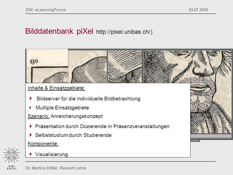 Dr. Martina Dittler, Ressort Lehre ZiW: eLearningForum 03.07.2003 Bilddatenbank piXel http://pixel.unibas.ch/) Inhalte & Einsatzgebiete: Bildserver fü