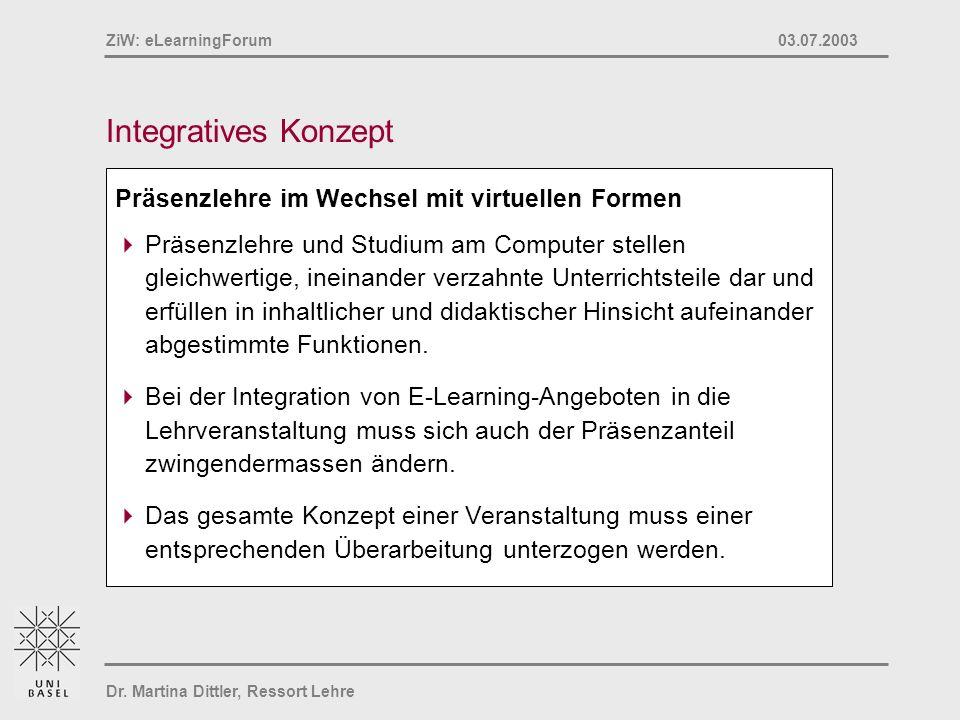 Dr. Martina Dittler, Ressort Lehre ZiW: eLearningForum 03.07.2003 Integratives Konzept Präsenzlehre im Wechsel mit virtuellen Formen Präsenzlehre und