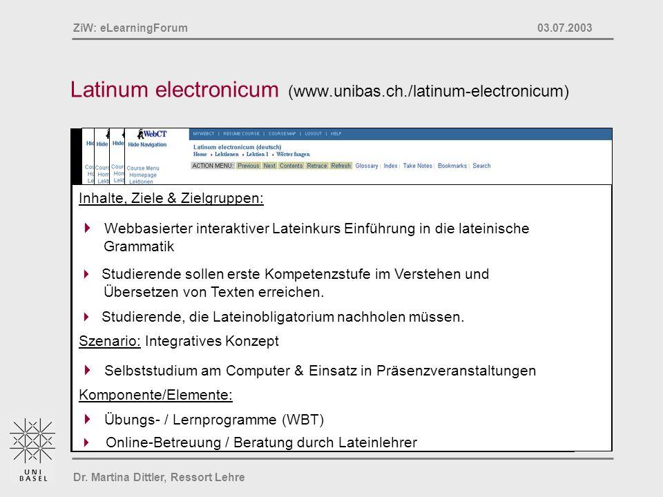 Dr. Martina Dittler, Ressort Lehre ZiW: eLearningForum 03.07.2003 Latinum electronicum (www.unibas.ch./latinum-electronicum) Inhalte, Ziele & Zielgrup