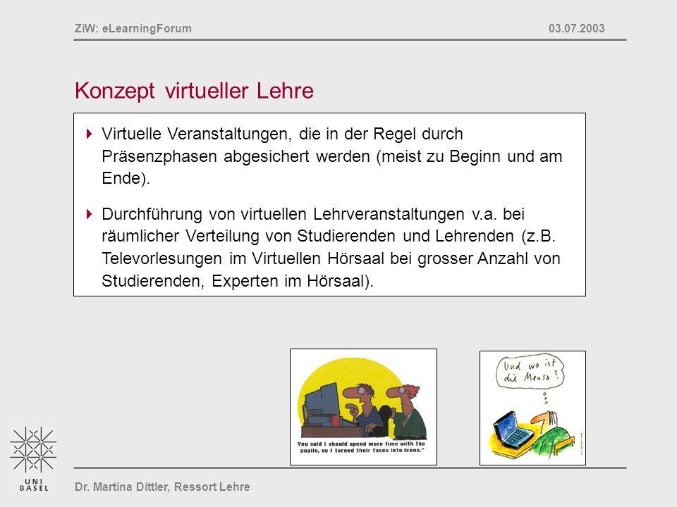 Dr. Martina Dittler, Ressort Lehre ZiW: eLearningForum 03.07.2003 Konzept virtueller Lehre Virtuelle Veranstaltungen, die in der Regel durch Präsenzph