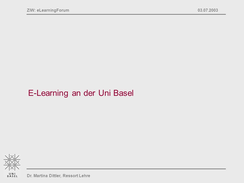 Dr. Martina Dittler, Ressort Lehre ZiW: eLearningForum 03.07.2003 E-Learning an der Uni Basel