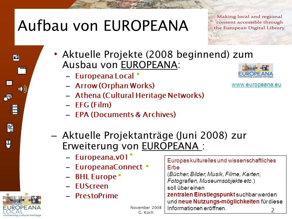 November 2008 G. Koch 2 Aufbau von EUROPEANA Aktuelle Projekte (2008 beginnend) zum Ausbau von EUROPEANA: – Europeana Local – Arrow (Orphan Works) – A