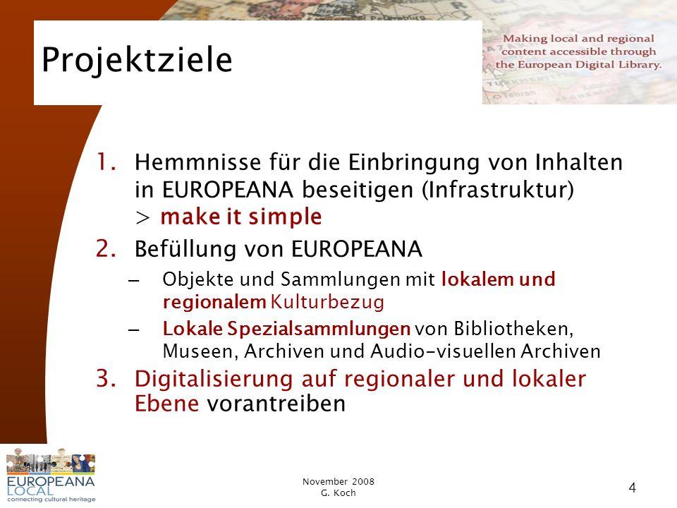November 2008 G. Koch 4 Projektziele 1. Hemmnisse für die Einbringung von Inhalten in EUROPEANA beseitigen (Infrastruktur) > make it simple 2. Befüllu
