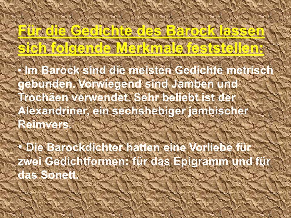 Für die Gedichte des Barock lassen sich folgende Merkmale feststellen: Im Barock sind die meisten Gedichte metrisch gebunden. Vorwiegend sind Jamben u