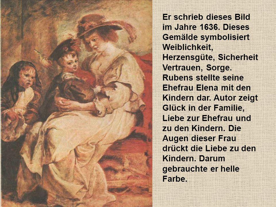 Er schrieb dieses Bild im Jahre 1636. Dieses Gemälde symbolisiert Weiblichkeit, Herzensgüte, Sicherheit Vertrauen, Sorge. Rubens stellte seine Ehefrau