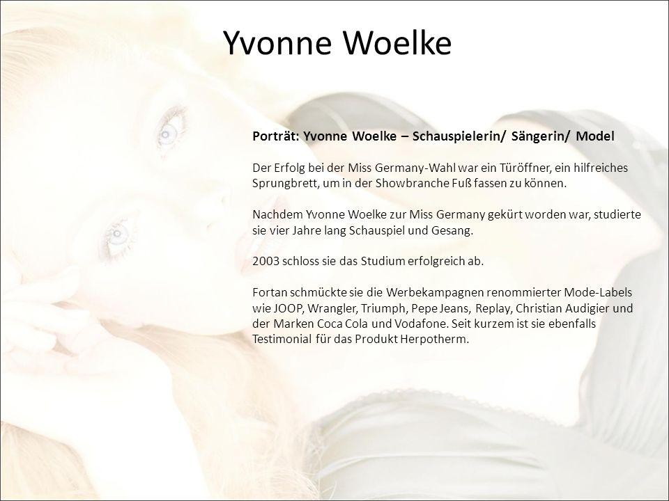 Yvonne Woelke Porträt: Yvonne Woelke – Schauspielerin/ Sängerin/ Model Der Erfolg bei der Miss Germany-Wahl war ein Türöffner, ein hilfreiches Sprungb