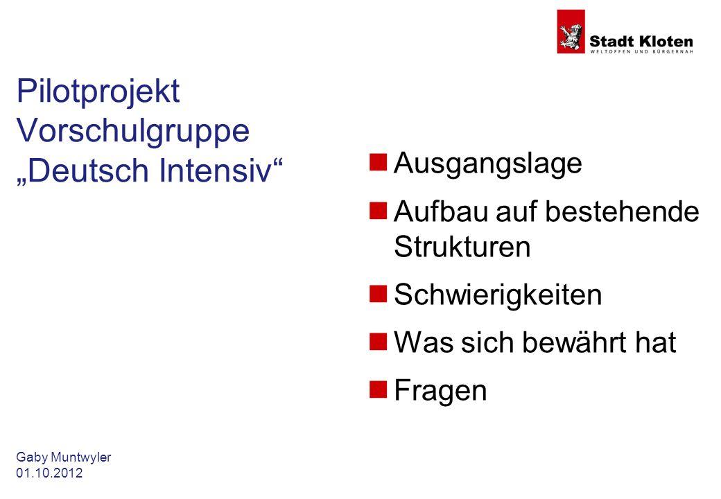 Gaby Muntwyler 01.10.2012 Pilotprojekt Vorschulgruppe Deutsch Intensiv Ausgangslage Aufbau auf bestehende Strukturen Schwierigkeiten Was sich bewährt hat Fragen