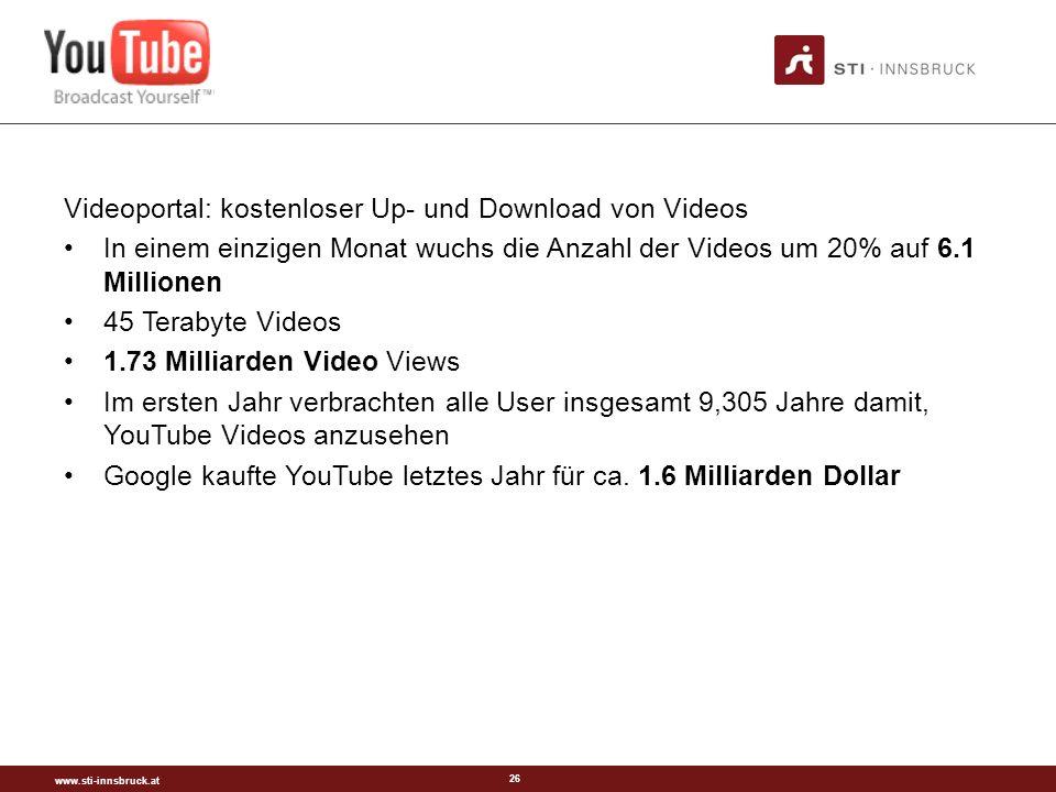 www.sti-innsbruck.at 26 Videoportal: kostenloser Up- und Download von Videos In einem einzigen Monat wuchs die Anzahl der Videos um 20% auf 6.1 Millionen 45 Terabyte Videos 1.73 Milliarden Video Views Im ersten Jahr verbrachten alle User insgesamt 9,305 Jahre damit, YouTube Videos anzusehen Google kaufte YouTube letztes Jahr für ca.