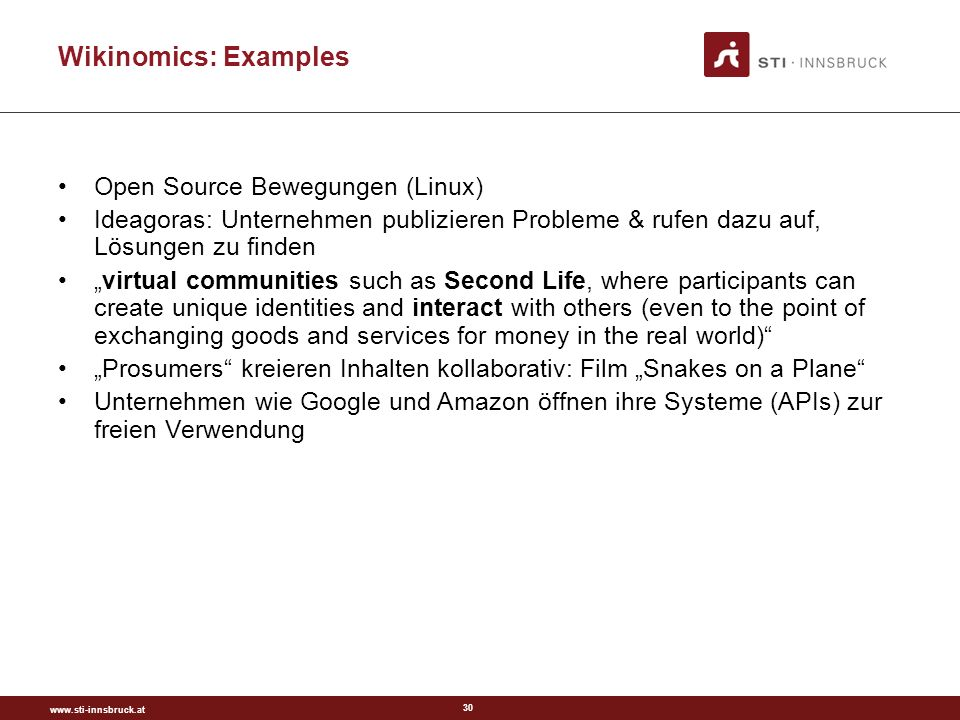30 Wikinomics: Examples Open Source Bewegungen (Linux) Ideagoras: Unternehmen publizieren Probleme & rufen dazu auf, Lösungen zu finden virtual communities such as Second Life, where participants can create unique identities and interact with others (even to the point of exchanging goods and services for money in the real world) Prosumers kreieren Inhalten kollaborativ: Film Snakes on a Plane Unternehmen wie Google und Amazon öffnen ihre Systeme (APIs) zur freien Verwendung