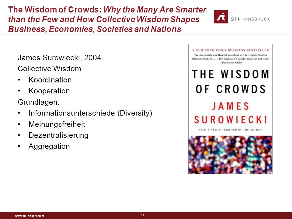 www.sti-innsbruck.at 31 The Wisdom of Crowds: Why the Many Are Smarter than the Few and How Collective Wisdom Shapes Business, Economies, Societies an