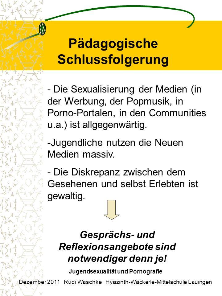 Pädagogische Schlussfolgerung Jugendsexualität und Pornografie Dezember 2011 Rudi Waschke Hyazinth-Wäckerle-Mittelschule Lauingen - Die Sexualisierung der Medien (in der Werbung, der Popmusik, in Porno-Portalen, in den Communities u.a.) ist allgegenwärtig.