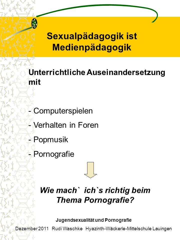 Sexualpädagogik ist Medienpädagogik Jugendsexualität und Pornografie Dezember 2011 Rudi Waschke Hyazinth-Wäckerle-Mittelschule Lauingen Unterrichtlich