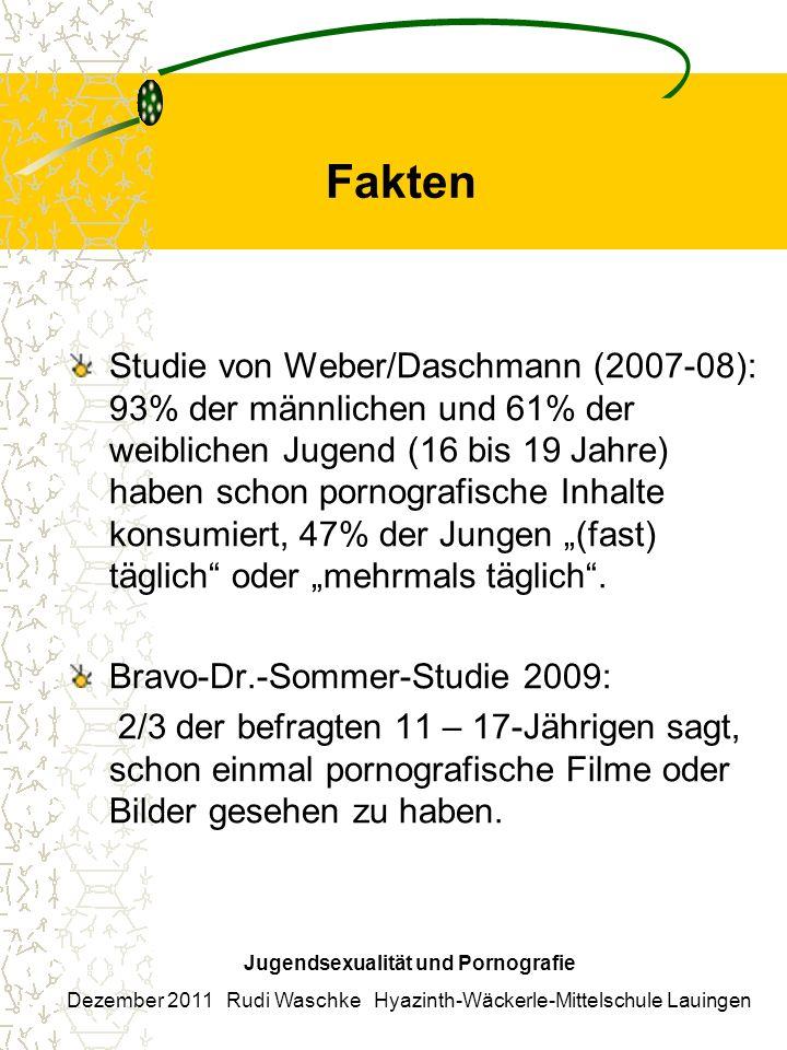Fakten Studie von Weber/Daschmann (2007-08): 93% der männlichen und 61% der weiblichen Jugend (16 bis 19 Jahre) haben schon pornografische Inhalte konsumiert, 47% der Jungen (fast) täglich oder mehrmals täglich.