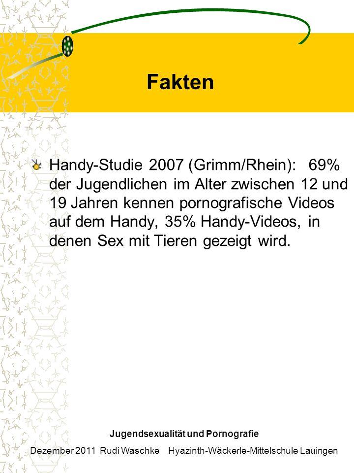 Fakten Handy-Studie 2007 (Grimm/Rhein): 69% der Jugendlichen im Alter zwischen 12 und 19 Jahren kennen pornografische Videos auf dem Handy, 35% Handy-Videos, in denen Sex mit Tieren gezeigt wird.