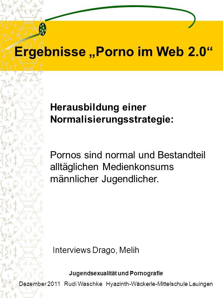 Ergebnisse Porno im Web 2.0 Jugendsexualität und Pornografie Dezember 2011 Rudi Waschke Hyazinth-Wäckerle-Mittelschule Lauingen Herausbildung einer Normalisierungsstrategie: Pornos sind normal und Bestandteil alltäglichen Medienkonsums männlicher Jugendlicher.