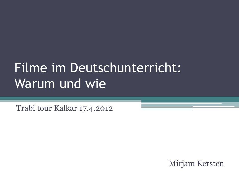 Filme im Deutschunterricht: Warum und wie Trabi tour Kalkar 17.4.2012 Mirjam Kersten