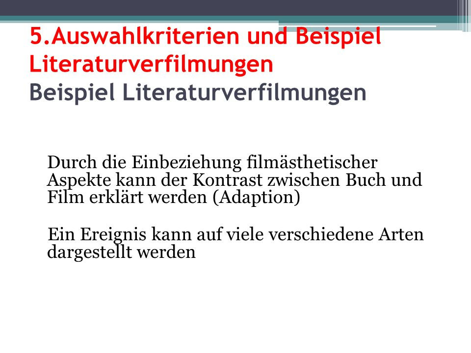 5.Auswahlkriterien und Beispiel Literaturverfilmungen Beispiel Literaturverfilmungen Durch die Einbeziehung filmästhetischer Aspekte kann der Kontrast zwischen Buch und Film erklärt werden (Adaption) Ein Ereignis kann auf viele verschiedene Arten dargestellt werden