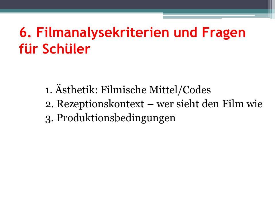 6. Filmanalysekriterien und Fragen für Schüler 1. Ästhetik: Filmische Mittel/Codes 2. Rezeptionskontext – wer sieht den Film wie 3. Produktionsbedingu
