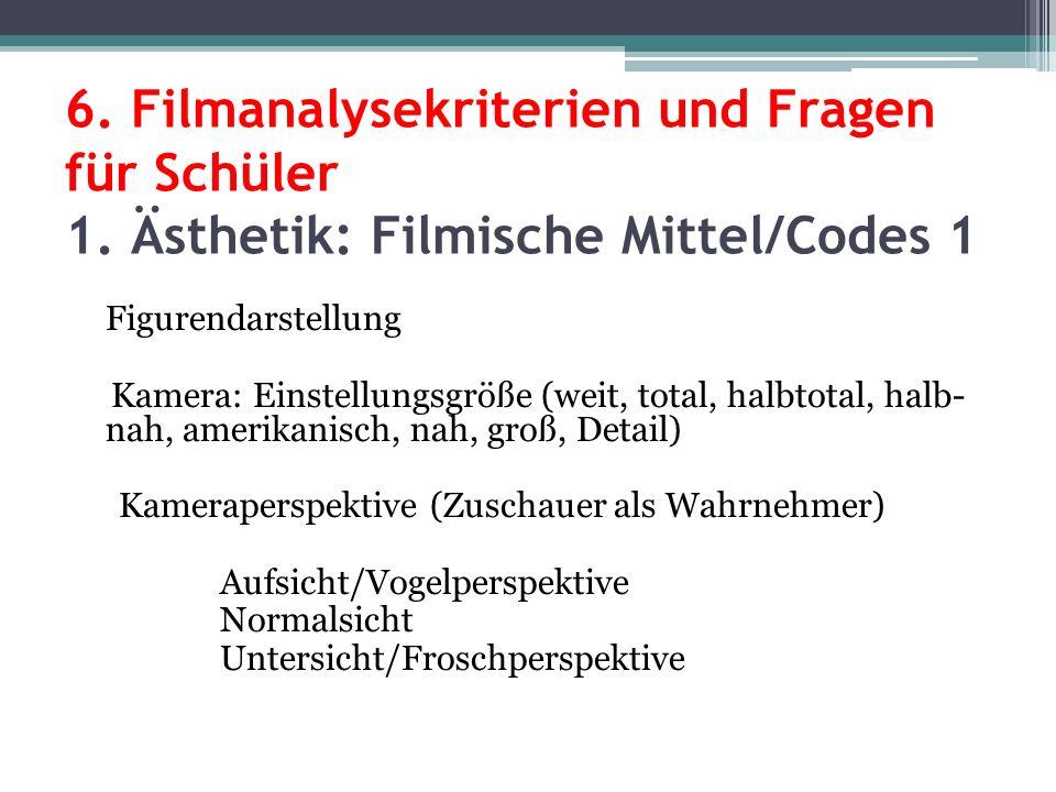 6. Filmanalysekriterien und Fragen für Schüler 1. Ästhetik: Filmische Mittel/Codes 1 Figurendarstellung Kamera: Einstellungsgröße (weit, total, halbto
